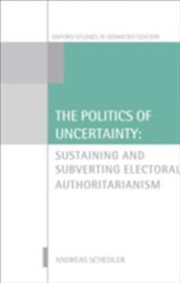 Politics of Uncertainty: Sustaining and Subverting Electoral Authoritarianism