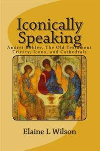 Iconically Speaking: Andrei Rublev, the Old Testiment Trinity, Icons, and Cathedrals
