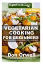 Vegetarian Cooking for Beginners: Second Edition - Over 145+ Vegetarian Quick & Easy Cooking, Heart Healthy Cooking, Wheat Free Diet, Whole Foods Diet