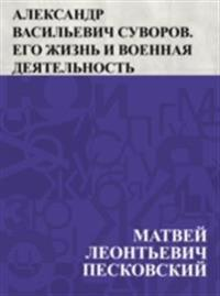 Aleksandr Vasil'evich Suvorov. Ego zhizn' i voennaja dejatel'nost'