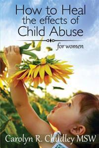 How to Heal the Effects of Child Abuse: For Women