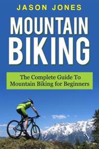 Mountain Biking: The Complete Guide to Mountain Biking for Beginners