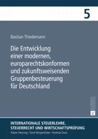 Die Entwicklung einer modernen, europarechtskonformen und zukunftsweisenden Gruppenbesteuerung fuer Deutschland