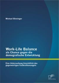 Work-Life Balance als Chance gegen die demografische Entwicklung: Eine Untersuchung hinsichtlich des gegenwartigen Fachkraftemangels