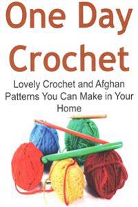 One Day Crochet: Lovely Crochet and Afghan Patterns You Can Make in Your Home: Crochet, Crochet for Beginners, How to Crochet, Crochet