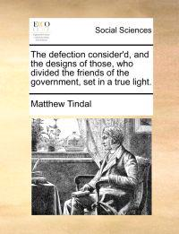 The Defection Consider'd, and the Designs of Those, Who Divided the Friends of the Government, Set in a True Light