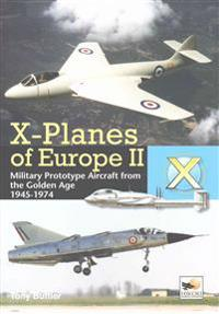 X-Planes of Europe II: Military Prototype Aircraft from the Golden Age 1945-1974