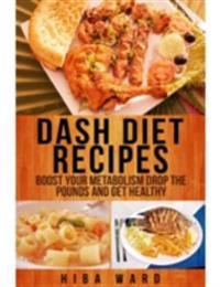 Dash Diet Recipes: Boost Your Metabolism Drop the Pounds and Get Healthy