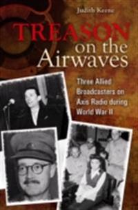 Treason on the Airwaves: Three Allied Broadcasters on Axis Radio during World War II