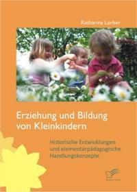 Erziehung und Bildung von Kleinkindern: Historische Entwicklungen und elementarpadagogische Handlungskonzepte