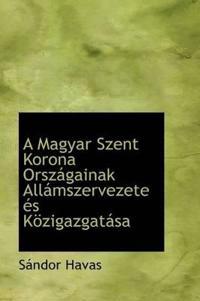 A Magyar Szent Korona Orszagainak Allamszervezete Es Kozigazgatasa