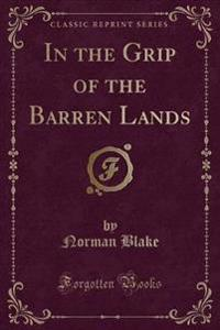 In the Grip of the Barren Lands (Classic Reprint)
