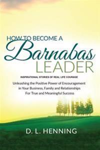 How to Become a Barnabas Leader: Inspirational Stories of Real Life Courage, Unleashing the Power of Encouragement in Your Business, Family and Relati