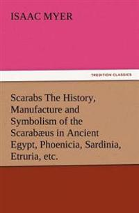 Scarabs the History, Manufacture and Symbolism of the Scarabaeus in Ancient Egypt, Phoenicia, Sardinia, Etruria, Etc.
