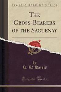 The Cross-Bearers of the Saguenay (Classic Reprint)