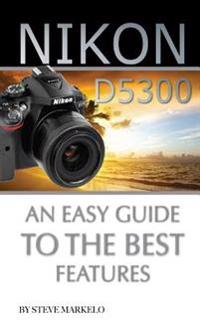 Nikon D5300: An Easy Guide to the Best Features