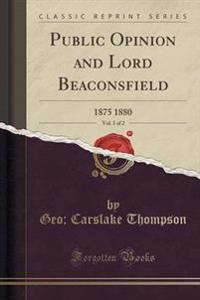 Public Opinion and Lord Beaconsfield, Vol. 1 of 2