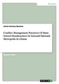 Conflict Management Practices of Basic School Headteachers in Sekondi-Takoradi Metropolis in Ghana