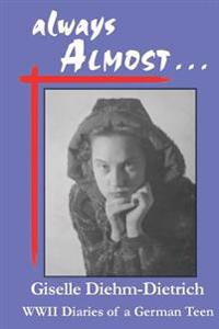 Always Almost: WWII Diaries of a German Teen