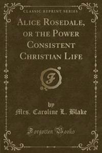 Alice Rosedale, or the Power Consistent Christian Life (Classic Reprint)