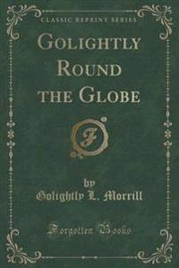 Golightly Round the Globe (Classic Reprint)