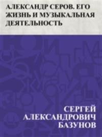Aleksandr Serov. Ego zhizn' i muzykal'naja dejatel'nost'