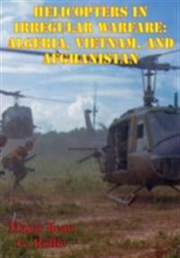Helicopters in Irregular Warfare: Algeria, Vietnam, and Afghanistan [Illustrated Edition]