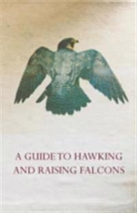 Guide to Hawking and Raising Falcons - With Chapters on the Language of Hawking, Short Winged Hawks and Hunting with the Gyrfalcon