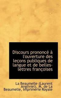 Discours Prononc L'Ouverture Des Le Ons Publiques de Langue Et de Belles-Lettres Fran Oises