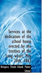 Services at the Dedication of the School House Erected by the Trustees of the Long Wharf, May 20th,