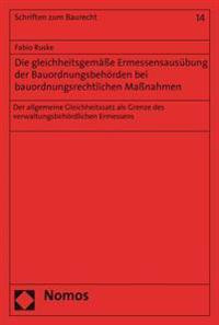 Die Gleichheitsgemasse Ermessensausubung Der Bauordnungsbehorden Bei Bauordnungsrechtlichen Massnahmen: Der Allgemeine Gleichheitssatz ALS Grenze Des