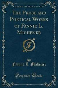 The Prose and Poetical Works of Fannie L. Michener (Classic Reprint)