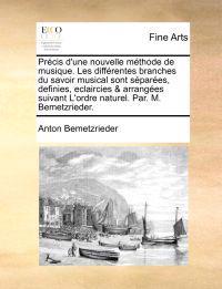 Prcis D'Une Nouvelle Mthode de Musique. Les Diffrentes Branches Du Savoir Musical Sont Spares, Definies, Eclaircies & Arranges Suivant L'Ordre Naturel