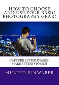 How to Choose and Use Your Basic Photography Gear?: Capture Better Images, Makes Better Stories!