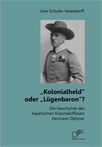 Kolonialheld&quote; oder Lugenbaron&quote;? Die Geschichte des bayerischen Kolonialoffiziers Hermann Detzner