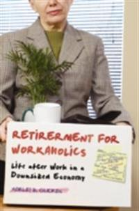 Retirement for Workaholics: Life after Work in a Downsized Economy