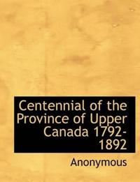Centennial of the Province of Upper Canada 1792-1892