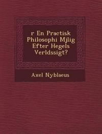 ¿r En Practisk Philosophi M¿jlig Efter Hegels Verlds¿sigt?