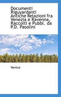 Documenti Riguyardanti Antiche Relazioni Fra Venezia E Ravenna, Raccolti E Pubbl. Da P.D. Pasolini