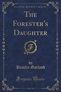 The Forester's Daughter (Classic Reprint)