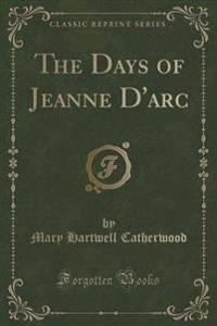 The Days of Jeanne D'Arc (Classic Reprint)