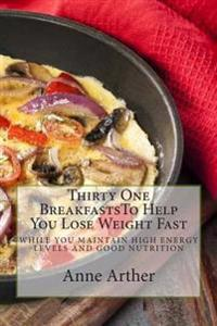 Thirty One Breakfasts to Help You Lose Weight Fast --: While Maintaining High Energy and Good Health