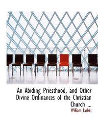 An Abiding Priesthood, and Other Divine Ordinances of the Christian Church