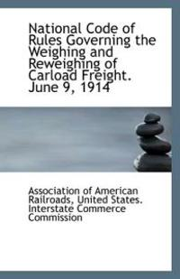 National Code of Rules Governing the Weighing and Reweighing of Carload Freight. June 9, 1914