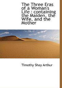 The Three Eras of a Woman's Life: Containing the Maiden, the Wife, and the Mother