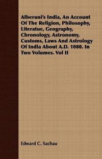 Alberuni's India, an Account of the Religion, Philosophy, Literatue, Geography, Chronology, Astronomy, Customs, Laws and Astrology of India about A.D. 1080. in Two Volumes. Vol II