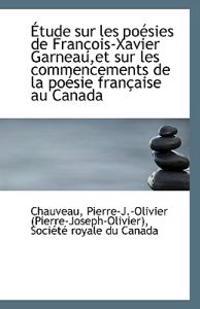 Etude Sur Les Poesies de Francois-Xavier Garneau, Et Sur Les Commencements de La Poesie Francaise Au