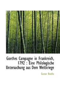 Goethes Campagne in Frankreich, 1792: Eine Philologische Untersuchung Aus Dem Weltkriege