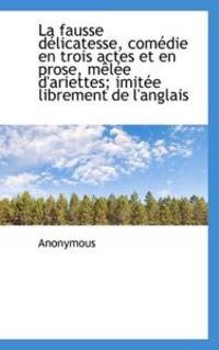 La Fausse D Licatesse, Com Die En Trois Actes Et En Prose, M L E D'Ariettes; Imit E Librement de L'a