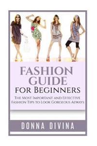 Fashion Guide for Beginners: Fashion Guide for Beginners: The 50 Most Important and Effective Fashion Tips to Look Gorgeous Always